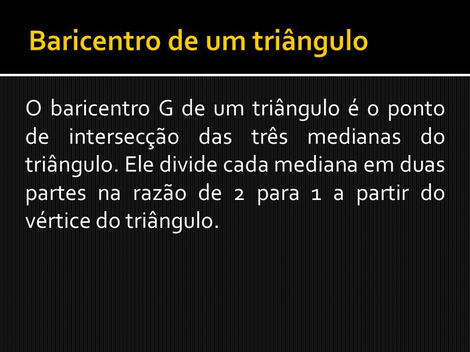 O baricentro G de um triângulo é o ponto de intersecção das três medianas do triângulo. Ele divide cada mediana em duas partes na razão de 2 para 1 a