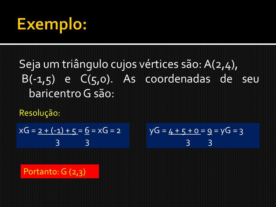 Seja um triângulo cujos vértices são: A(2,4), B(-1,5) e C(5,0). As coordenadas de seu baricentro G são: Resolução: xG = 2 + (-1) + 5 = 6 = xG = 2 3 3