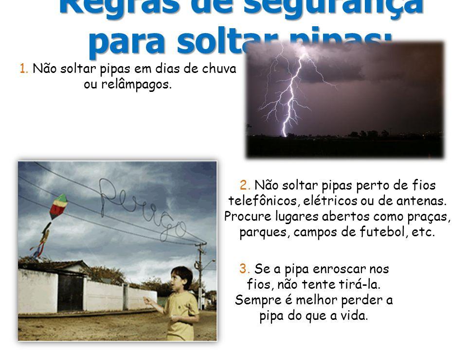 Regras de segurança para soltar pipas: 1. Não soltar pipas em dias de chuva ou relâmpagos. 2. Não soltar pipas perto de fios telefônicos, elétricos ou