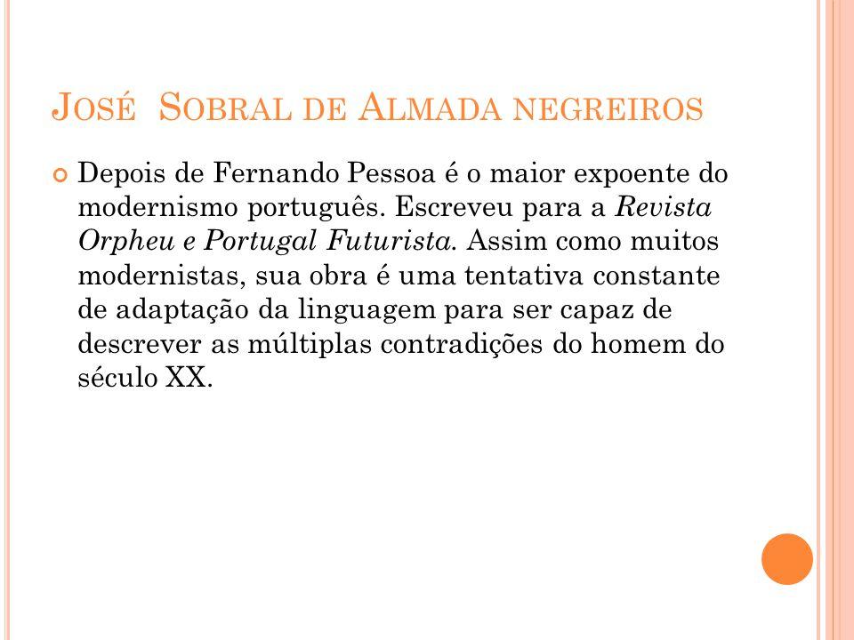 J OSÉ S OBRAL DE A LMADA NEGREIROS Depois de Fernando Pessoa é o maior expoente do modernismo português. Escreveu para a Revista Orpheu e Portugal Fut