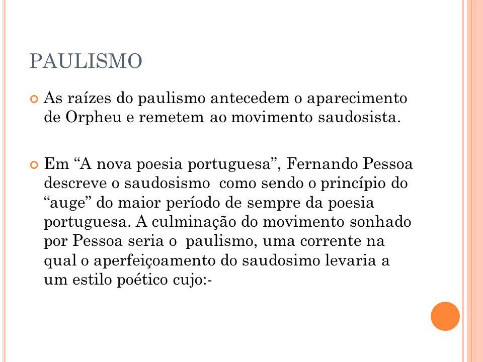 PAULISMO As raízes do paulismo antecedem o aparecimento de Orpheu e remetem ao movimento saudosista. Em A nova poesia portuguesa, Fernando Pessoa desc