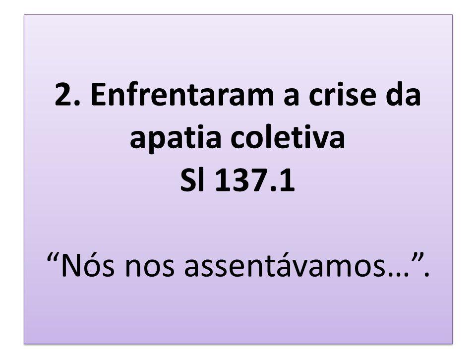 2. Enfrentaram a crise da apatia coletiva Sl 137.1 Nós nos assentávamos….