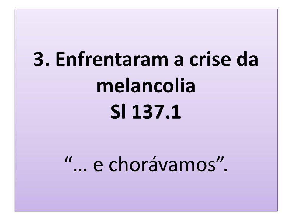 3. Enfrentaram a crise da melancolia Sl 137.1 … e chorávamos.