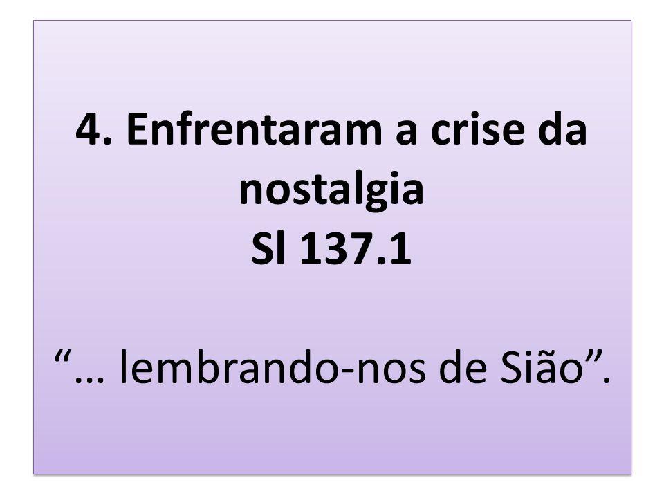 4. Enfrentaram a crise da nostalgia Sl 137.1 … lembrando-nos de Sião.