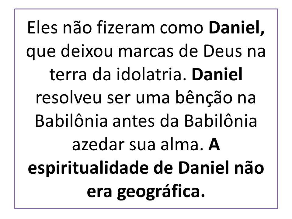 Eles não fizeram como Daniel, que deixou marcas de Deus na terra da idolatria. Daniel resolveu ser uma bênção na Babilônia antes da Babilônia azedar s