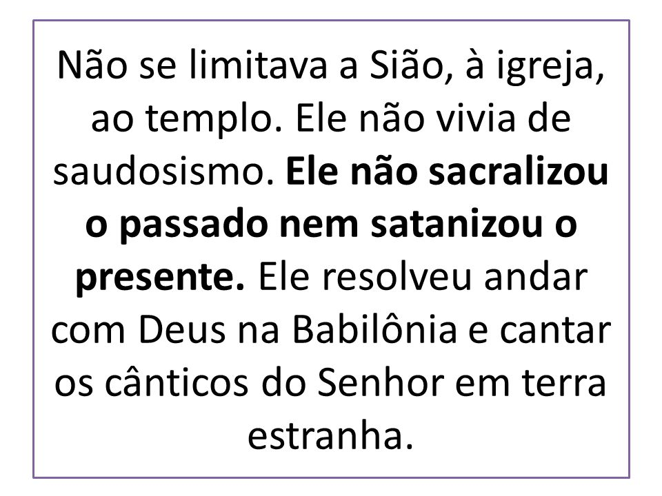 Não se limitava a Sião, à igreja, ao templo. Ele não vivia de saudosismo. Ele não sacralizou o passado nem satanizou o presente. Ele resolveu andar co