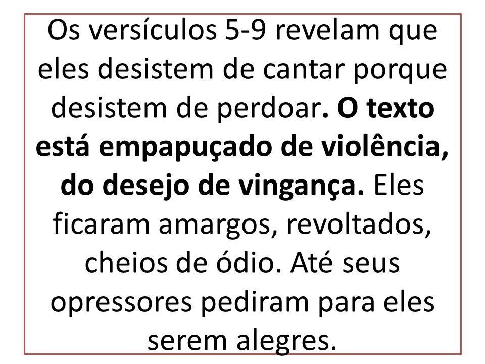 Os versículos 5-9 revelam que eles desistem de cantar porque desistem de perdoar. O texto está empapuçado de violência, do desejo de vingança. Eles fi