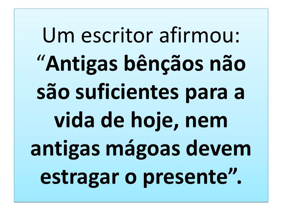 Um escritor afirmou:Antigas bênçãos não são suficientes para a vida de hoje, nem antigas mágoas devem estragar o presente.