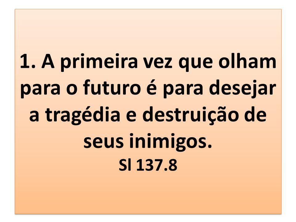 1. A primeira vez que olham para o futuro é para desejar a tragédia e destruição de seus inimigos. Sl 137.8