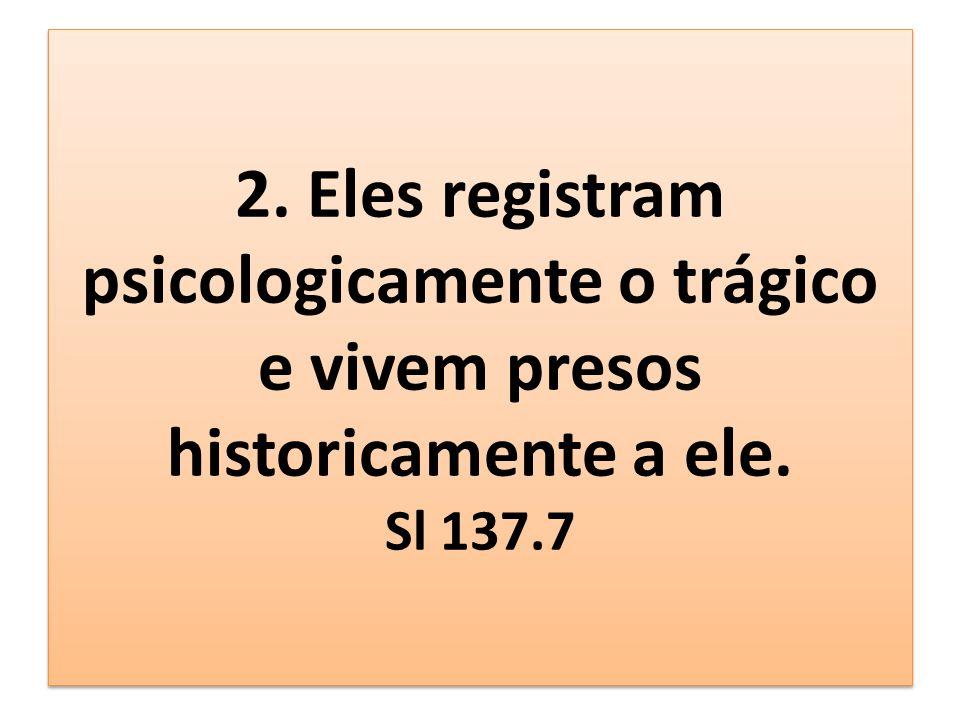 2. Eles registram psicologicamente o trágico e vivem presos historicamente a ele. Sl 137.7