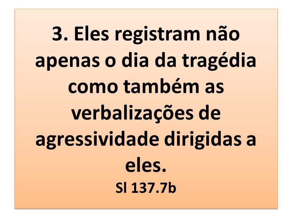 3. Eles registram não apenas o dia da tragédia como também as verbalizações de agressividade dirigidas a eles. Sl 137.7b