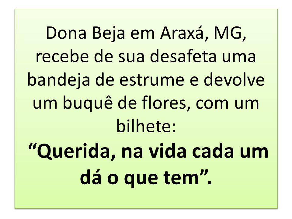 Dona Beja em Araxá, MG, recebe de sua desafeta uma bandeja de estrume e devolve um buquê de flores, com um bilhete: Querida, na vida cada um dá o que
