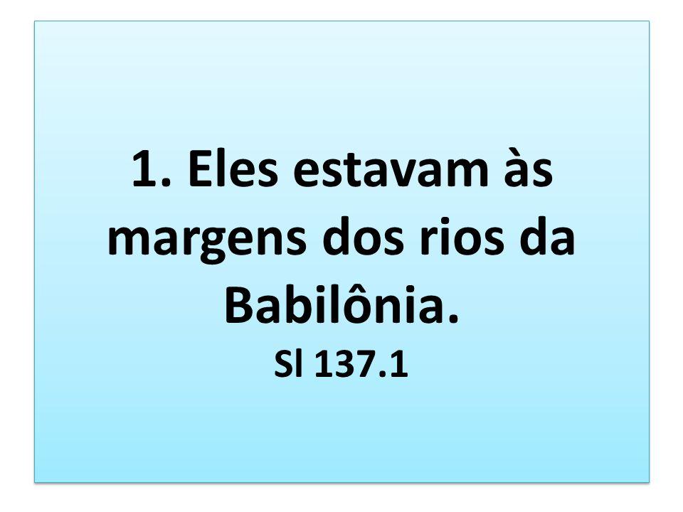1. Eles estavam às margens dos rios da Babilônia. Sl 137.1