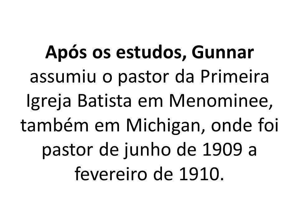Após os estudos, Gunnar assumiu o pastor da Primeira Igreja Batista em Menominee, também em Michigan, onde foi pastor de junho de 1909 a fevereiro de 1910.