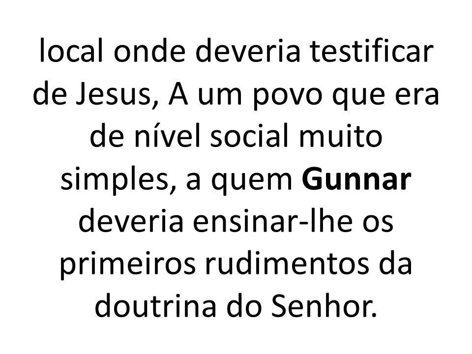 local onde deveria testificar de Jesus, A um povo que era de nível social muito simples, a quem Gunnar deveria ensinar-lhe os primeiros rudimentos da doutrina do Senhor.