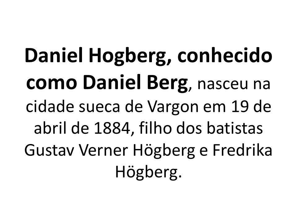 Daniel Hogberg, conhecido como Daniel Berg, nasceu na cidade sueca de Vargon em 19 de abril de 1884, filho dos batistas Gustav Verner Högberg e Fredrika Högberg.