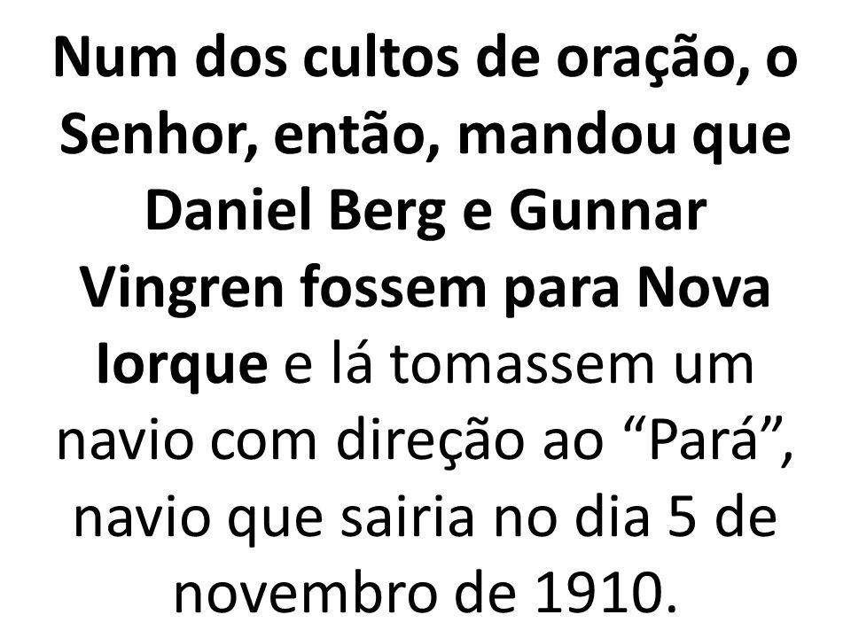 Num dos cultos de oração, o Senhor, então, mandou que Daniel Berg e Gunnar Vingren fossem para Nova Iorque e lá tomassem um navio com direção ao Pará, navio que sairia no dia 5 de novembro de 1910.