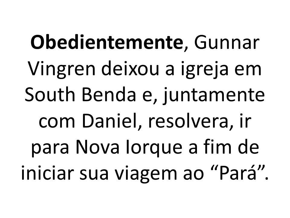 Obedientemente, Gunnar Vingren deixou a igreja em South Benda e, juntamente com Daniel, resolvera, ir para Nova Iorque a fim de iniciar sua viagem ao Pará.