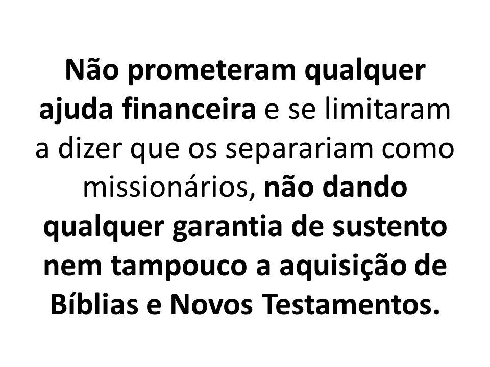 Não prometeram qualquer ajuda financeira e se limitaram a dizer que os separariam como missionários, não dando qualquer garantia de sustento nem tampouco a aquisição de Bíblias e Novos Testamentos.