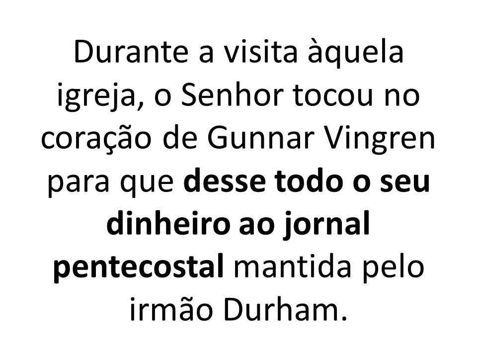 Durante a visita àquela igreja, o Senhor tocou no coração de Gunnar Vingren para que desse todo o seu dinheiro ao jornal pentecostal mantida pelo irmão Durham.