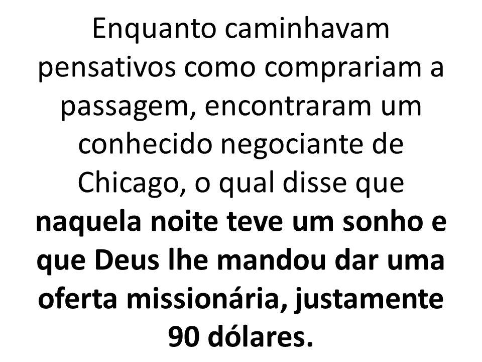 Enquanto caminhavam pensativos como comprariam a passagem, encontraram um conhecido negociante de Chicago, o qual disse que naquela noite teve um sonho e que Deus lhe mandou dar uma oferta missionária, justamente 90 dólares.