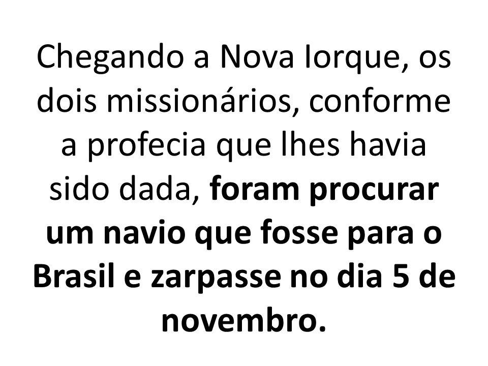 Chegando a Nova Iorque, os dois missionários, conforme a profecia que lhes havia sido dada, foram procurar um navio que fosse para o Brasil e zarpasse no dia 5 de novembro.