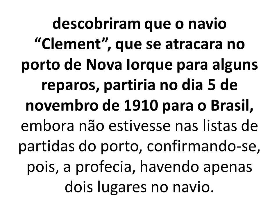 descobriram que o navio Clement, que se atracara no porto de Nova Iorque para alguns reparos, partiria no dia 5 de novembro de 1910 para o Brasil, embora não estivesse nas listas de partidas do porto, confirmando-se, pois, a profecia, havendo apenas dois lugares no navio.