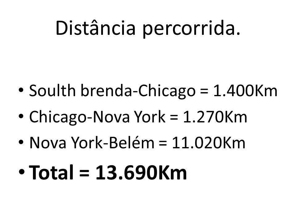 Distância percorrida. Soulth brenda-Chicago = 1.400Km Chicago-Nova York = 1.270Km Nova York-Belém = 11.020Km Total = 13.690Km