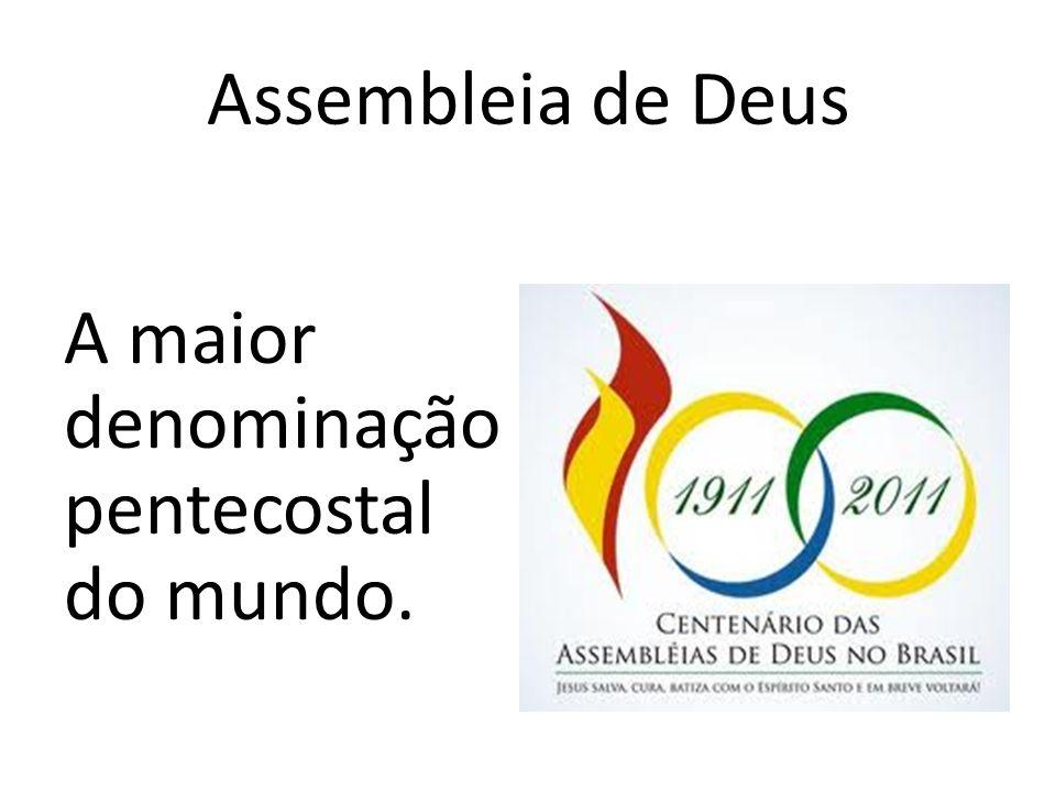 Assembleia de Deus A maior denominação pentecostal do mundo.