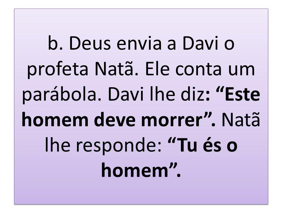 b. Deus envia a Davi o profeta Natã. Ele conta um parábola. Davi lhe diz: Este homem deve morrer. Natã lhe responde: Tu és o homem.