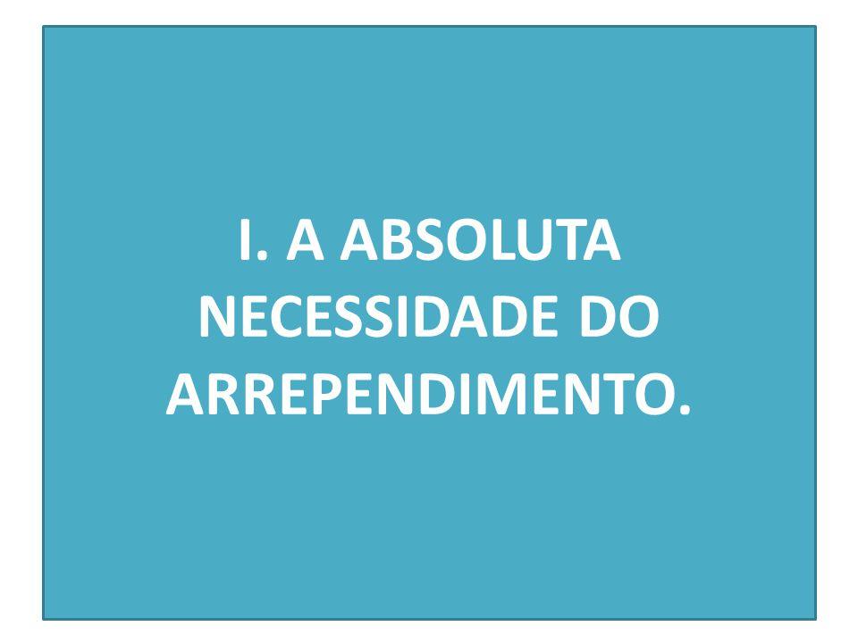 I. A ABSOLUTA NECESSIDADE DO ARREPENDIMENTO.