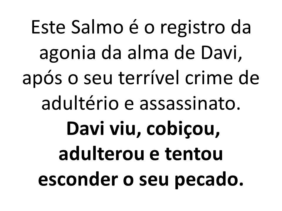 Este Salmo é o registro da agonia da alma de Davi, após o seu terrível crime de adultério e assassinato. Davi viu, cobiçou, adulterou e tentou esconde