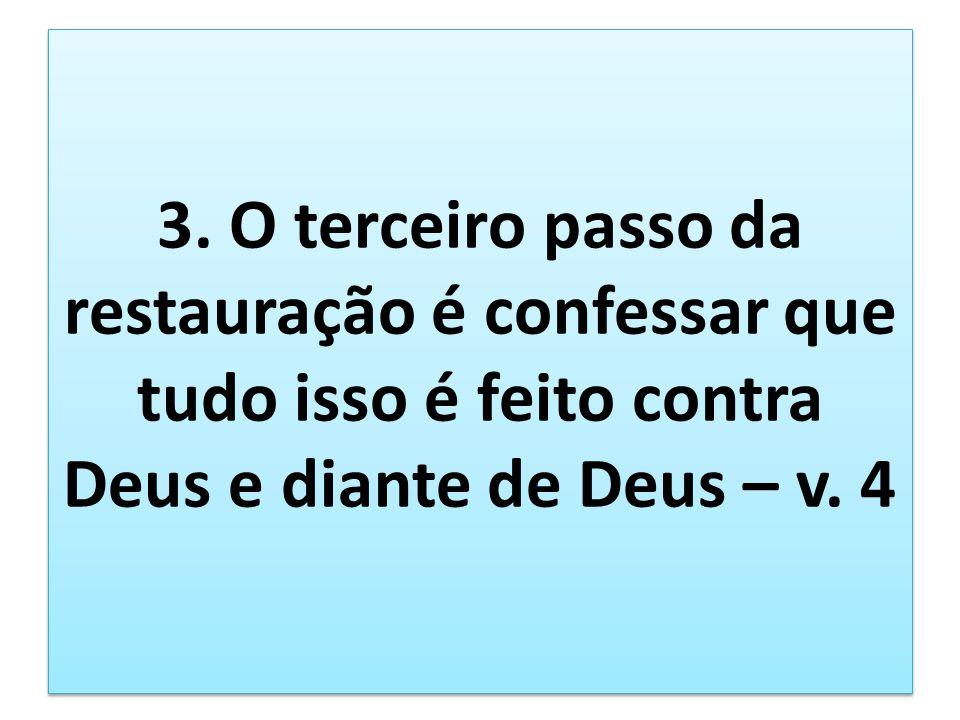 3. O terceiro passo da restauração é confessar que tudo isso é feito contra Deus e diante de Deus – v. 4