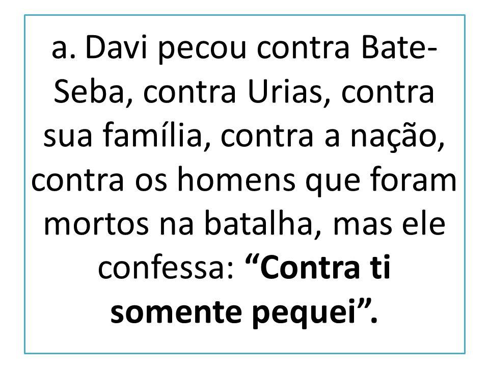 a. Davi pecou contra Bate- Seba, contra Urias, contra sua família, contra a nação, contra os homens que foram mortos na batalha, mas ele confessa: Con
