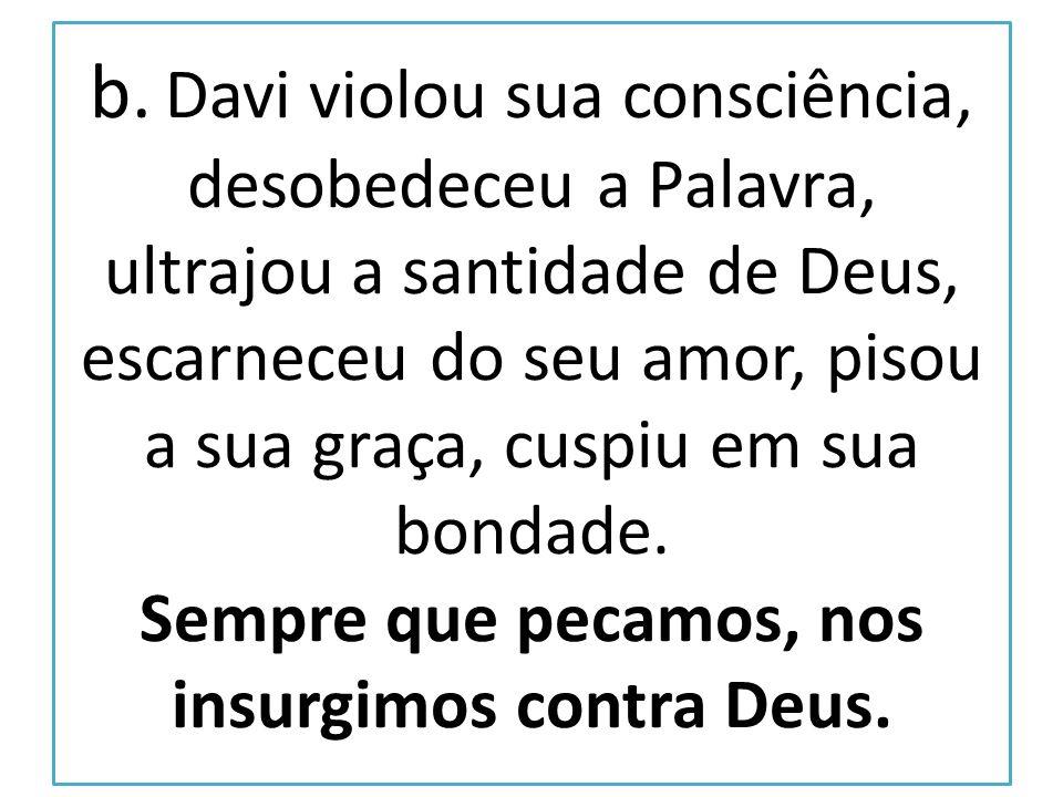 b. Davi violou sua consciência, desobedeceu a Palavra, ultrajou a santidade de Deus, escarneceu do seu amor, pisou a sua graça, cuspiu em sua bondade.