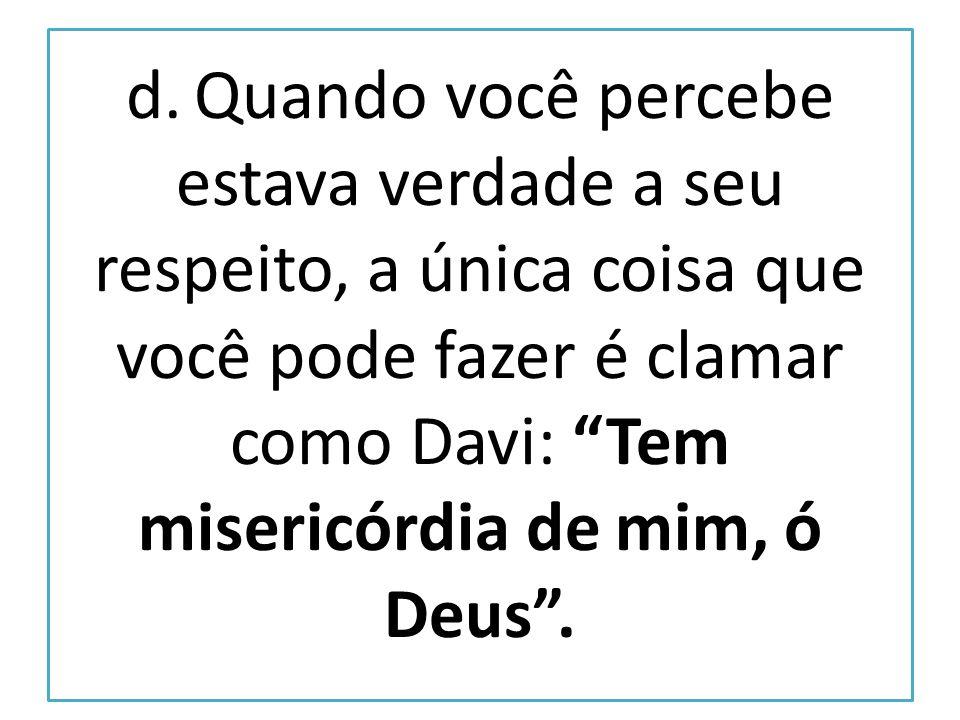 d. Quando você percebe estava verdade a seu respeito, a única coisa que você pode fazer é clamar como Davi: Tem misericórdia de mim, ó Deus.