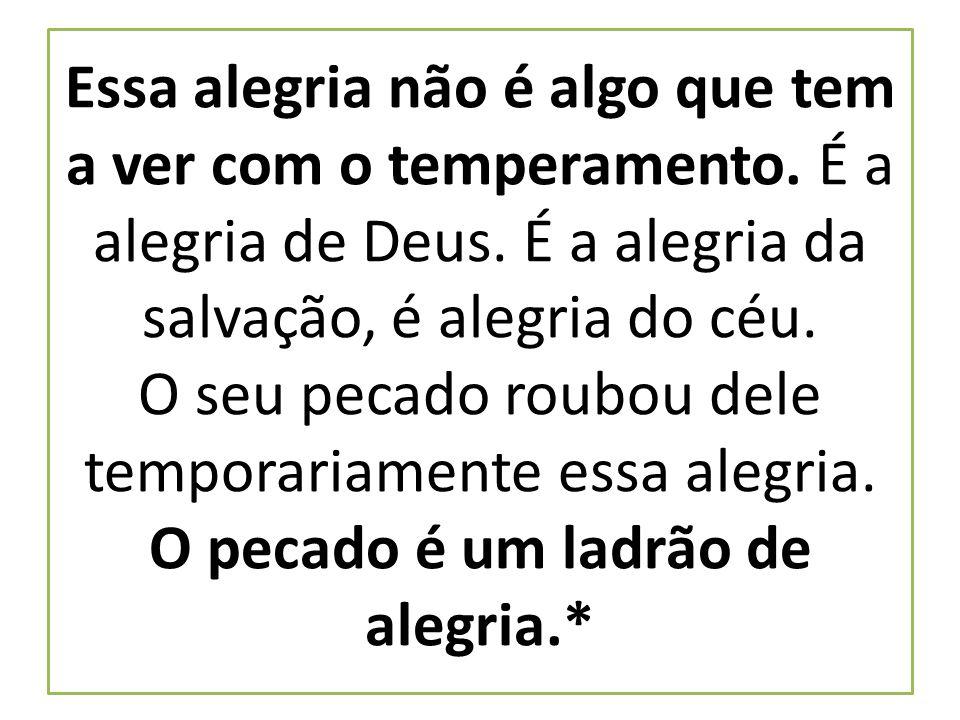 Essa alegria não é algo que tem a ver com o temperamento. É a alegria de Deus. É a alegria da salvação, é alegria do céu. O seu pecado roubou dele tem