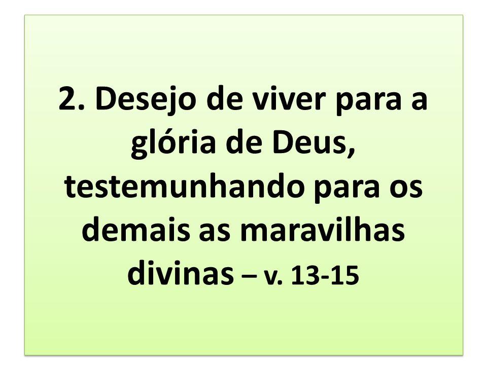 2. Desejo de viver para a glória de Deus, testemunhando para os demais as maravilhas divinas – v. 13-15