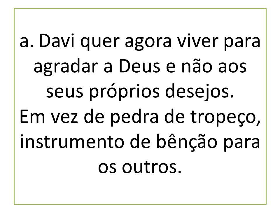 a. Davi quer agora viver para agradar a Deus e não aos seus próprios desejos. Em vez de pedra de tropeço, instrumento de bênção para os outros.