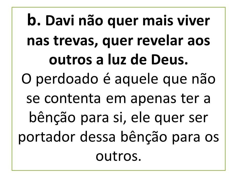 b. Davi não quer mais viver nas trevas, quer revelar aos outros a luz de Deus. O perdoado é aquele que não se contenta em apenas ter a bênção para si,