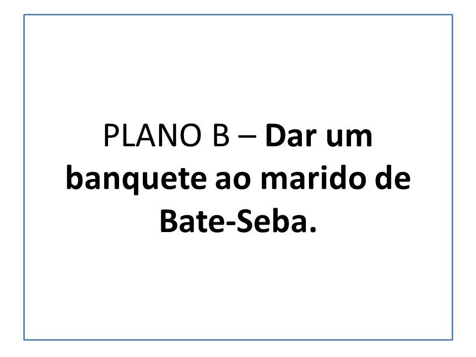 PLANO B – Dar um banquete ao marido de Bate-Seba.