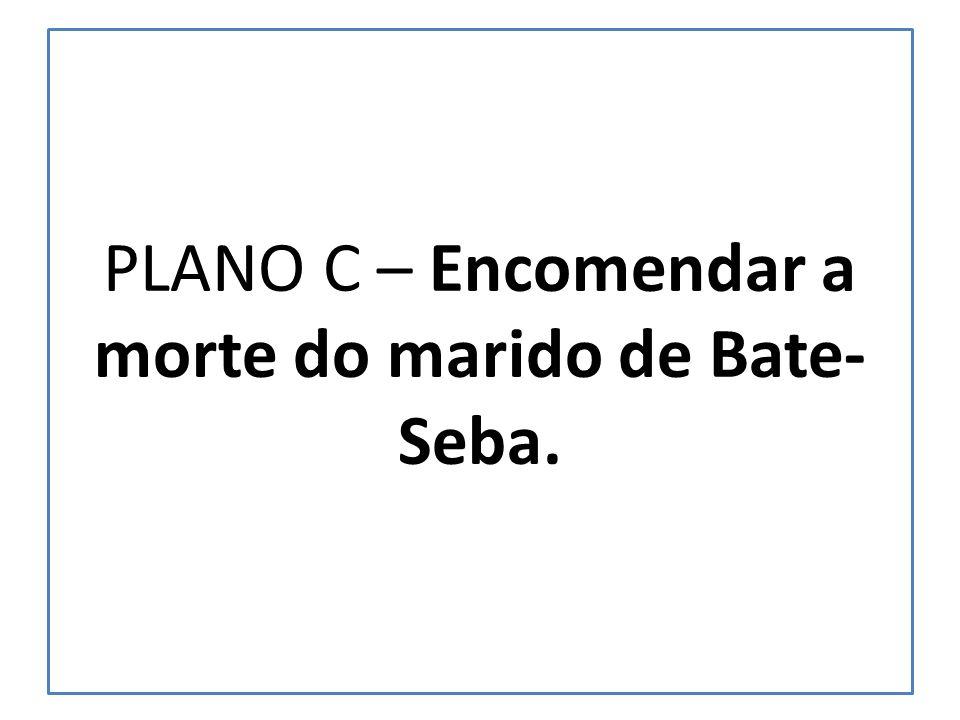 PLANO C – Encomendar a morte do marido de Bate- Seba.
