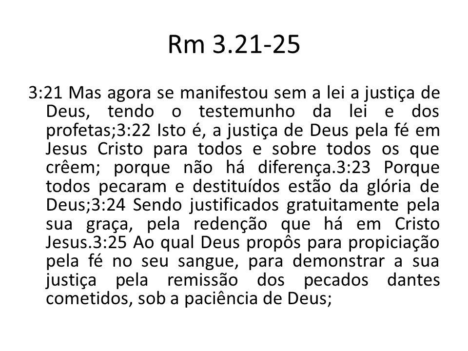 Rm 3.21-25 3:21 Mas agora se manifestou sem a lei a justiça de Deus, tendo o testemunho da lei e dos profetas;3:22 Isto é, a justiça de Deus pela fé e