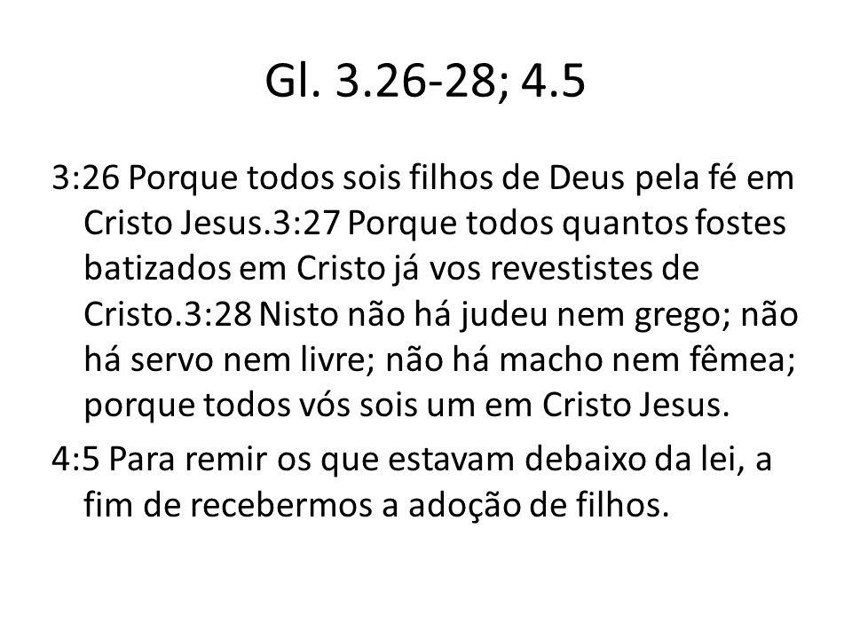 Gl. 3.26-28; 4.5 3:26 Porque todos sois filhos de Deus pela fé em Cristo Jesus.3:27 Porque todos quantos fostes batizados em Cristo já vos revestistes