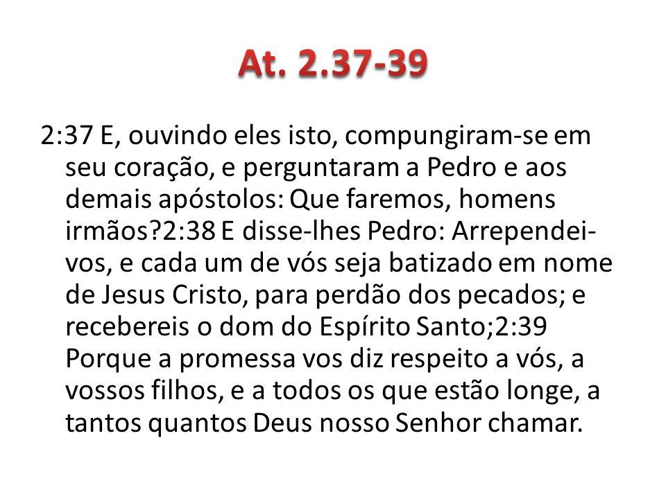 2:37 E, ouvindo eles isto, compungiram-se em seu coração, e perguntaram a Pedro e aos demais apóstolos: Que faremos, homens irmãos?2:38 E disse-lhes P
