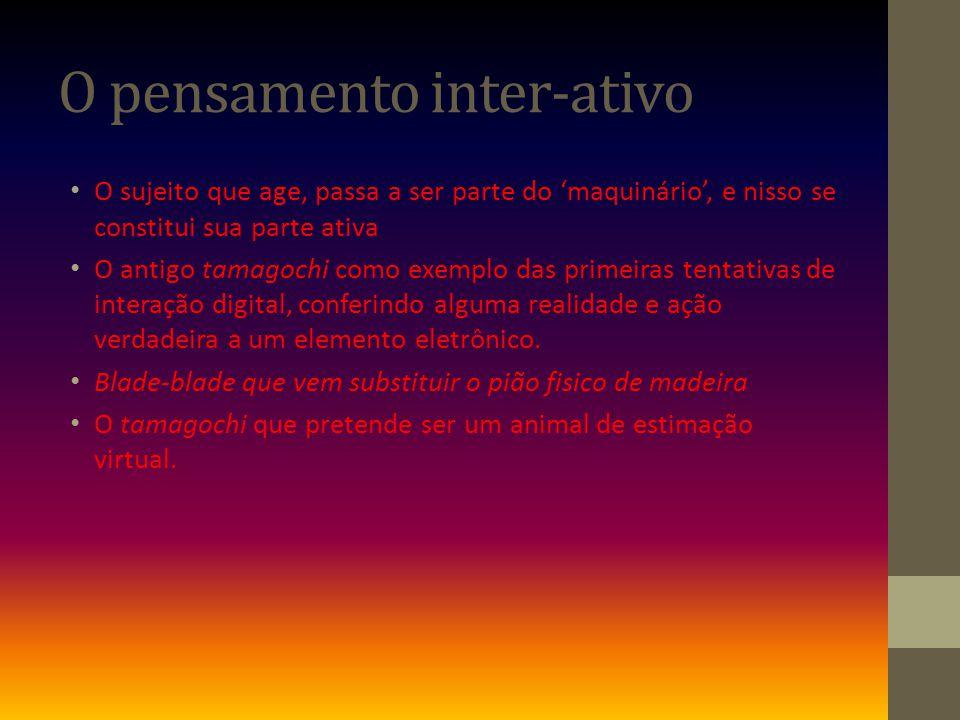 O pensamento inter-ativo O sujeito que age, passa a ser parte do maquinário, e nisso se constitui sua parte ativa O antigo tamagochi como exemplo das primeiras tentativas de interação digital, conferindo alguma realidade e ação verdadeira a um elemento eletrônico.
