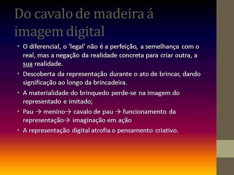 Do cavalo de madeira á imagem digital O diferencial, o legal não é a perfeição, a semelhança com o real, mas a negação da realidade concreta para criar outra, a sua realidade.