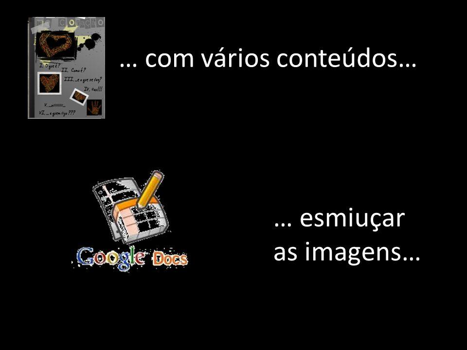 … com vários conteúdos… … esmiuçar as imagens…