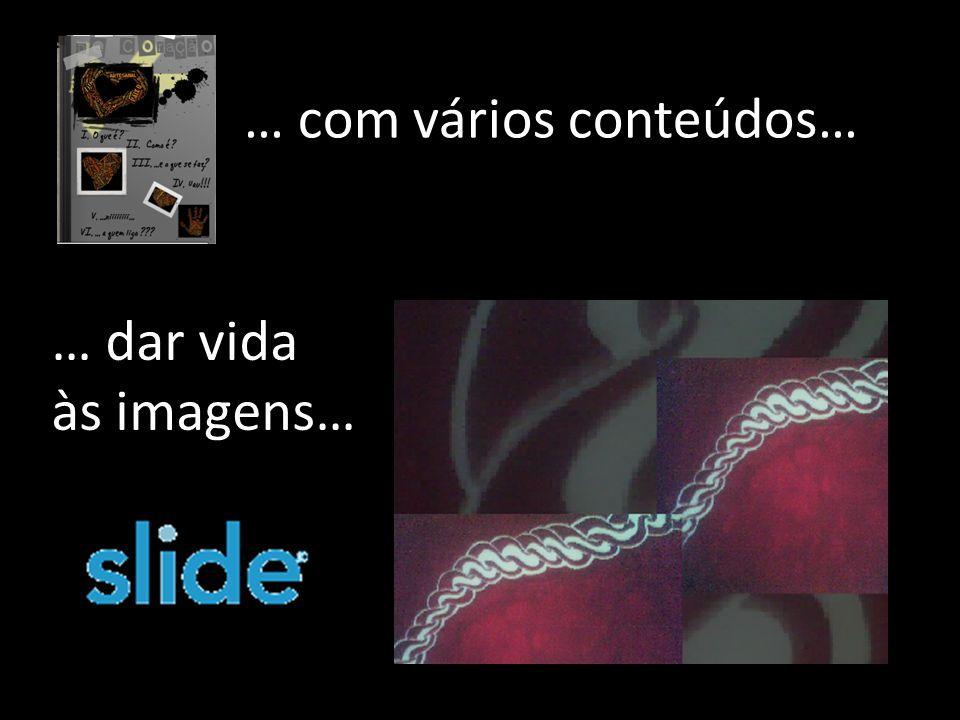 … com vários conteúdos… … dar vida às imagens…