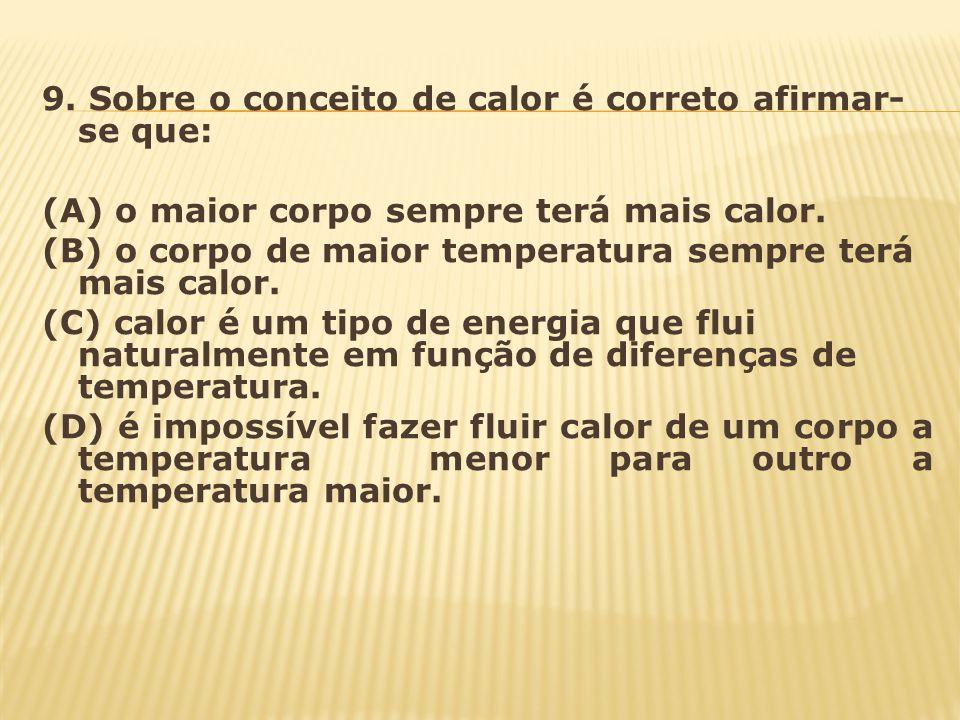 9. Sobre o conceito de calor é correto afirmar- se que: (A) o maior corpo sempre terá mais calor. (B) o corpo de maior temperatura sempre terá mais ca